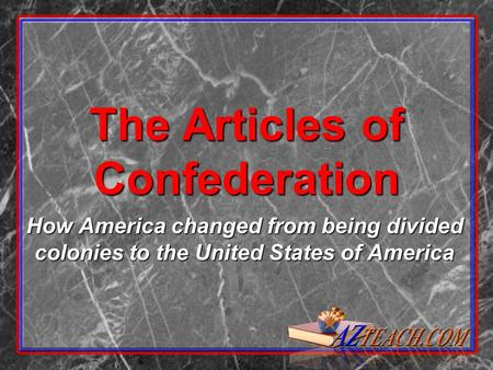 The Articles of Confederation How America changed from being divided colonies to the United States of America.