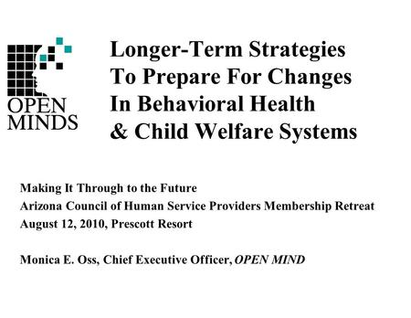 Longer-Term Strategies To Prepare For Changes In Behavioral Health & Child Welfare Systems Making It Through to the Future Arizona Council of Human Service.