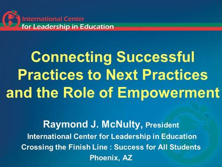Connecting Successful Practices to Next Practices and the Role of Empowerment Raymond J. McNulty, President International Center for Leadership in Education.