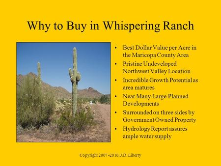 Copyright 2007 -2010, J.D. Liberty Why to Buy in Whispering Ranch Best Dollar Value per Acre in the Maricopa County Area Pristine Undeveloped Northwest.