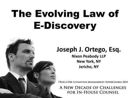 The Evolving Law of E-Discovery Joseph J. Ortego, Esq. Nixon Peabody LLP New York, NY Jericho, NY.