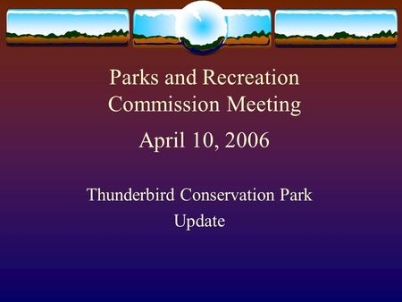 Parks and Recreation Commission Meeting April 10, 2006 Thunderbird Conservation Park Update.