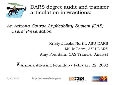 An Arizona Course Applicability System (CAS) Users Presentation Kristy Jacobs North, ASU DARS Millie Torre, ASU DARS.