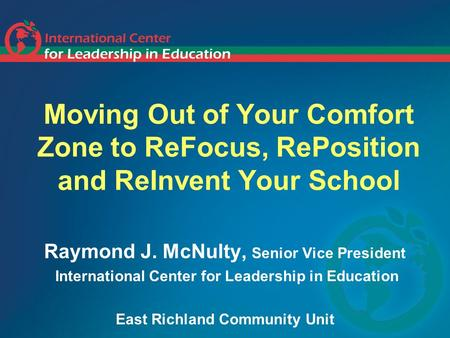 Moving Out of Your Comfort Zone to ReFocus, RePosition and ReInvent Your School Raymond J. McNulty, Senior Vice President International Center for Leadership.
