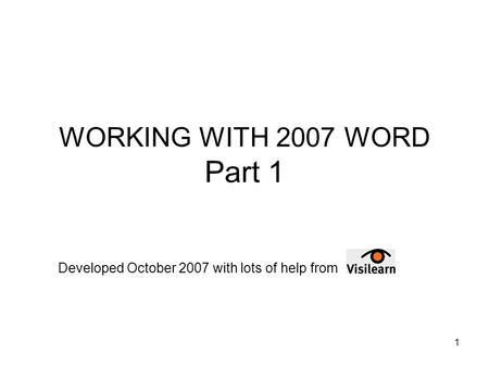 1 WORKING WITH 2007 WORD Part 1 Developed October 2007 with lots of help from.