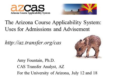 The Arizona Course Applicability System: Uses for Admissions and Advisement  Amy Fountain, Ph.D. CAS Transfer Analyst, AZ For.