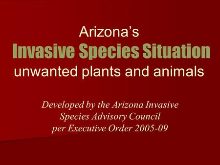 Arizonas Invasive Species Situation unwanted plants and animals Developed by the Arizona Invasive Species Advisory Council per Executive Order 2005-09.
