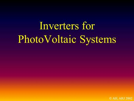 Inverters for PhotoVoltaic Systems © AH, ARJ 2002.