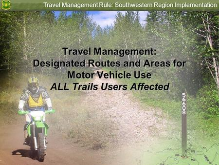 Travel Management Rule: Southwestern Region Implementation Travel Management: Designated Routes and Areas for Motor Vehicle Use ALL Trails Users Affected.