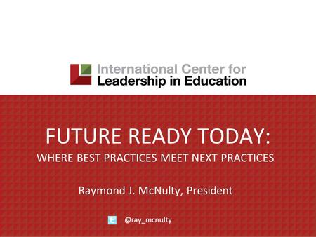 FUTURE READY TODAY: WHERE BEST PRACTICES MEET NEXT PRACTICES Raymond J. McNulty,