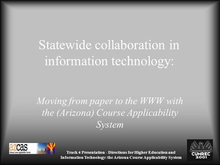 Track 4 Presentation - Directions for Higher Education and Information Technology: the Arizona Course Applicability System Statewide collaboration in information.