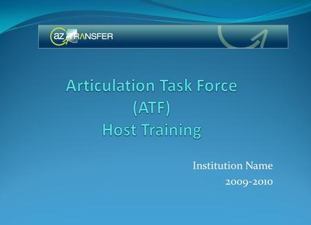 Institution Name 2009-2010. Overview of the Arizona Transfer Articulation Support System (ATASS) – Goals of the ATF Implement the Arizona Transfer Model.