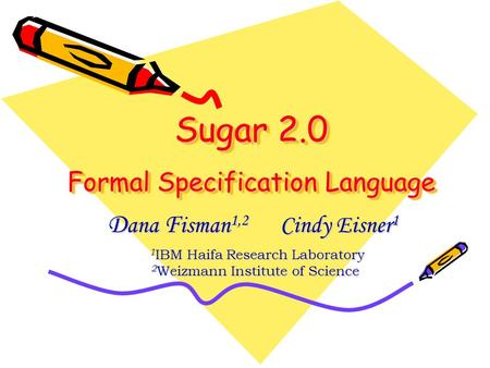 Sugar 2.0 Formal Specification Language D ana F isman 1,2 Cindy Eisner 1 1 IBM Haifa Research Laboratory 1 IBM Haifa Research Laboratory 2 Weizmann Institute.