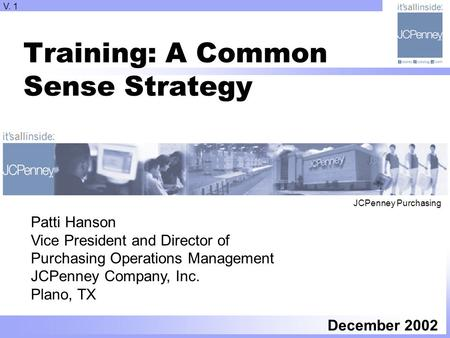 Training: A Common Sense Strategy December 2002 Patti Hanson Vice President and Director of Purchasing Operations Management JCPenney Company, Inc. Plano,