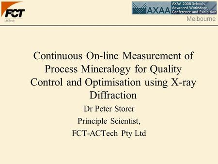 Melbourne Continuous On-line Measurement of Process Mineralogy for Quality Control and Optimisation using X-ray Diffraction Dr Peter Storer Principle Scientist,