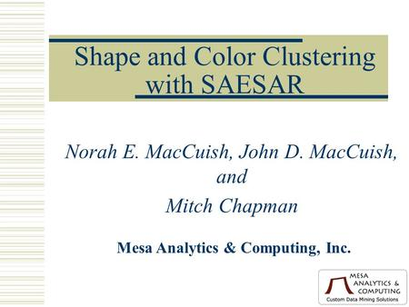 Shape and Color Clustering with SAESAR Norah E. MacCuish, John D. MacCuish, and Mitch Chapman Mesa Analytics & Computing, Inc.