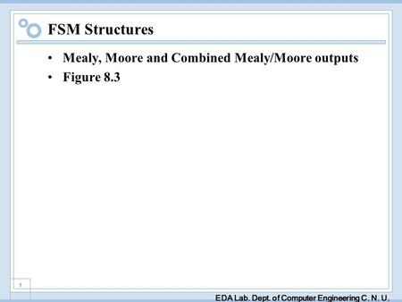 EDA Lab. Dept. of Computer Engineering C. N. U. 1 FSM Structures Mealy, Moore and Combined Mealy/Moore outputs Figure 8.3.