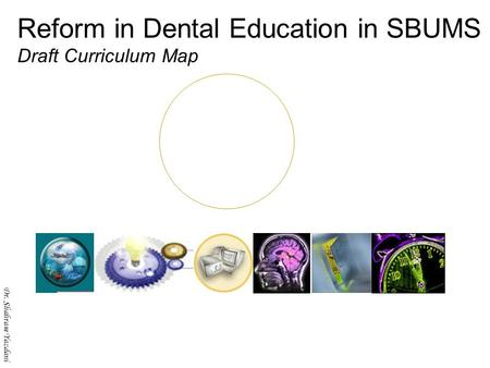 Dr. Shahram Yazdani Reform in Dental Education in SBUMS Draft Curriculum Map Dr. Shahram Yazdani.