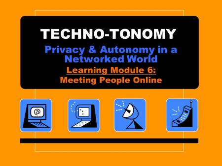 TECHNO-TONOMY Privacy & Autonomy in a Networked World Learning Module 6: Meeting People Online.