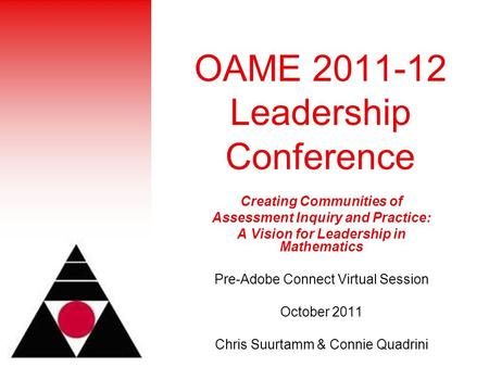 OAME 2011-12 Leadership Conference Creating Communities of Assessment Inquiry and Practice: A Vision for Leadership in Mathematics Pre-Adobe Connect Virtual.