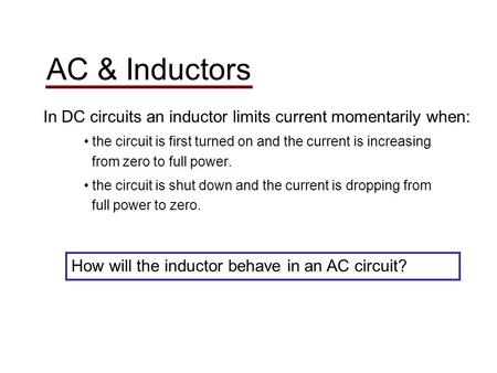 AC & Inductors In DC circuits an inductor limits current momentarily when: the circuit is first turned on and the current is increasing from zero to full.