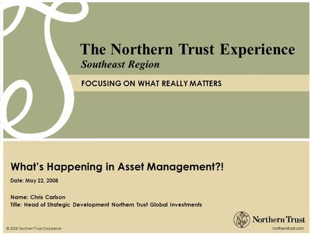 © 2008 Northern Trust Corporation northerntrust.com The Northern Trust Experience FOCUSING ON WHAT REALLY MATTERS Southeast Region Name: Chris Carlson.