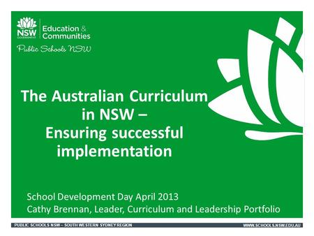 PUBLIC SCHOOLS NSW – SOUTH WESTERN SYDNEY REGIONWWW.SCHOOLS.NSW.EDU.AU The Australian Curriculum in NSW – Ensuring successful implementation School Development.