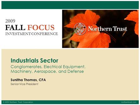 © 2009 Northern Trust Corporationnortherntrust.com FALL FOCUS 2009 INVESTMENT CONFERENCE Sunitha Thomas, CFA Senior Vice President Industrials Sector Conglomerates,