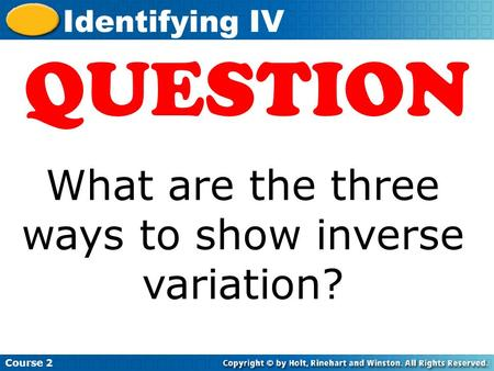 Insert Lesson Title Here Course 2 Identifying IV QUESTION What are the three ways to show inverse variation?