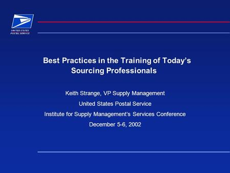 Best Practices in the Training of Todays Sourcing Professionals Keith Strange, VP Supply Management United States Postal Service Institute for Supply Managements.