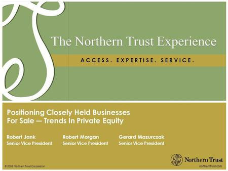 © 2008 Northern Trust Corporation northerntrust.com The Northern Trust Experience A C C E S S. E X P E R T I S E. S E R V I C E. Robert Jank Senior Vice.
