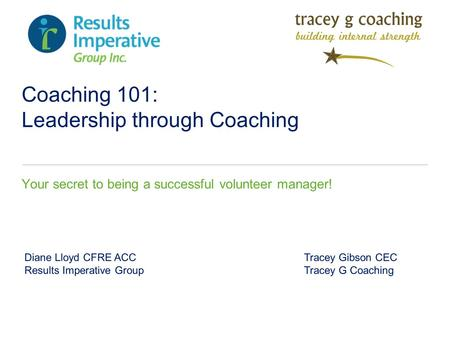 Coaching 101: Leadership through Coaching Your secret to being a successful volunteer manager! Diane Lloyd CFRE ACC Tracey Gibson CEC Results Imperative.