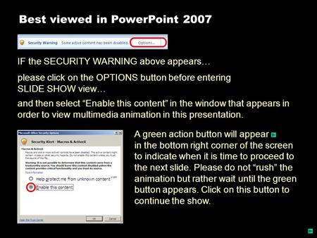 Best viewed in PowerPoint 2007 IF the SECURITY WARNING above appears… please click on the OPTIONS button before entering SLIDE SHOW view… A green action.