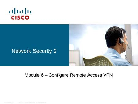 © 2007 Cisco Systems, Inc. All rights reserved.ISCW-Mod3_L7 1 Network Security 2 Module 6 – Configure Remote Access VPN.