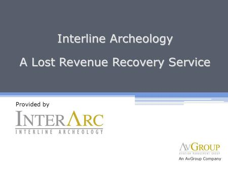 Interline Archeology A Lost Revenue Recovery Service Provided by An AvGroup Company.