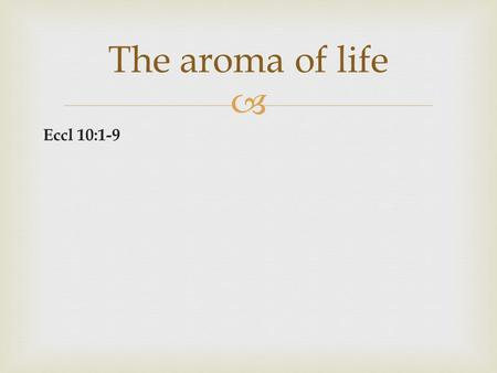 Eccl 10:1-9 The aroma of life. The path of righteousness produces a beautiful aroma. The aroma of life.