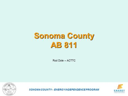 Sonoma County AB 811 Rod Dole – ACTTC SONOMA COUNTY – ENERGY INDEPENDENCE PROGRAM.