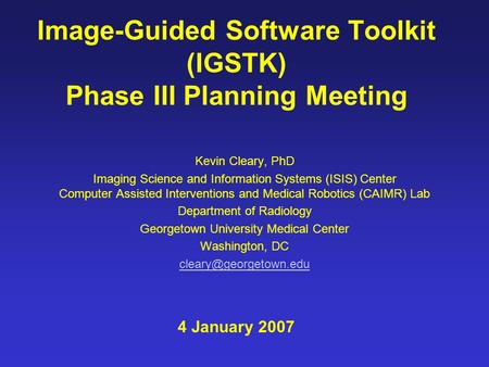 Image-Guided Software Toolkit (IGSTK) Phase III Planning Meeting Kevin Cleary, PhD Imaging Science and Information Systems (ISIS) Center Computer Assisted.