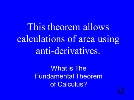 This theorem allows calculations of area using anti-derivatives. What is The Fundamental Theorem of Calculus?