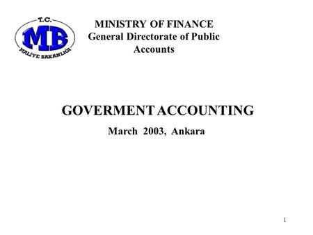 1 GOVERMENT ACCOUNTING March 2003, Ankara MINISTRY OF FINANCE General Directorate of Public Accounts.