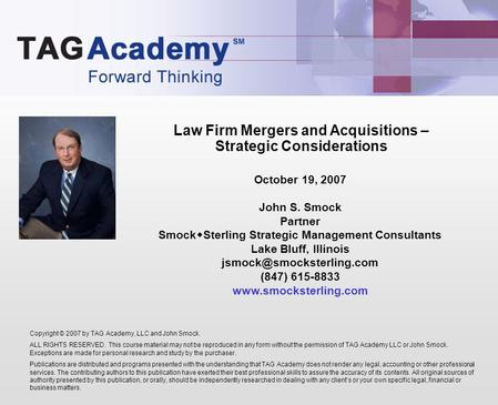 Law Firm Mergers and Acquisitions – Strategic Considerations Copyright © 2007 by TAG Academy, LLC and John Smock. ALL RIGHTS RESERVED. This course material.
