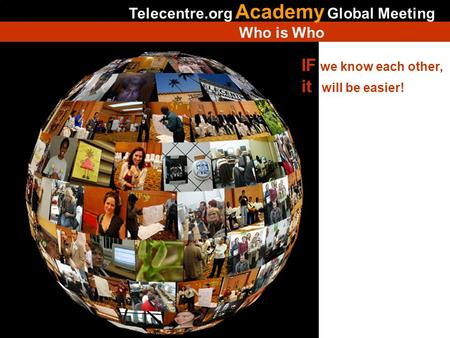 IF we know each other, it will be easier! Telecentre.org Academy Global Meeting Who is Who Is not necessary modify this slide.