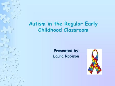 Autism in the Regular Early Childhood Classroom Presented by Laura Robison.