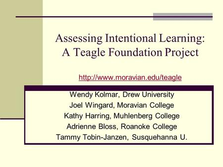 Assessing Intentional Learning: A Teagle Foundation Project   Wendy Kolmar, Drew University.