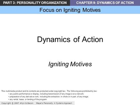 PART 3: PERSONALITY ORGANIZATIONCHAPTER 9: DYNAMICS OF ACTION Focus on Igniting Motives Copyright © 2007 Allyn & Bacon Mayers Personality: A Systems Approach.