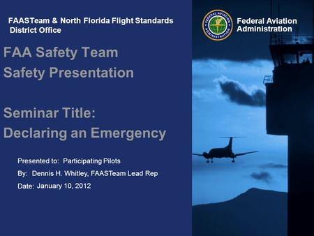 Presented to: By: Date: Federal Aviation Administration FAASTeam & North Florida Flight Standards District Office FAA Safety Team Safety Presentation Seminar.