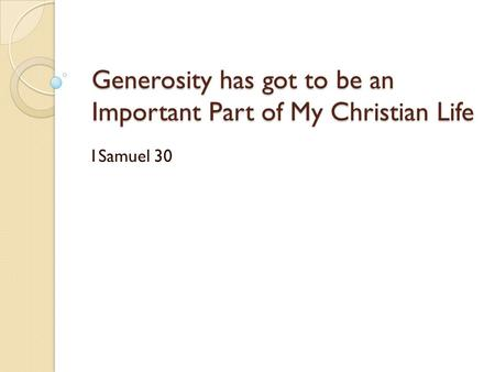 Generosity has got to be an Important Part of My Christian Life 1Samuel 30.