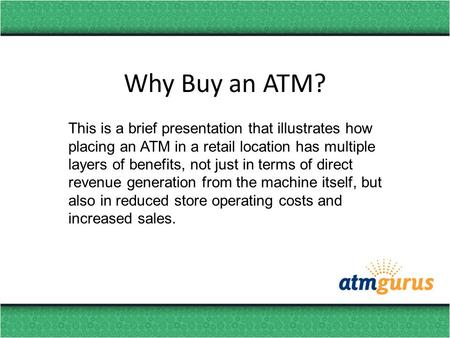 Why Buy an ATM? This is a brief presentation that illustrates how placing an ATM in a retail location has multiple layers of benefits, not just in terms.