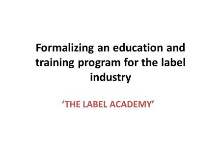 Formalizing an education and training program for the label industry THE LABEL ACADEMY.