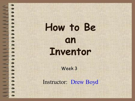How to Be an Inventor Instructor: Drew Boyd Week 3.